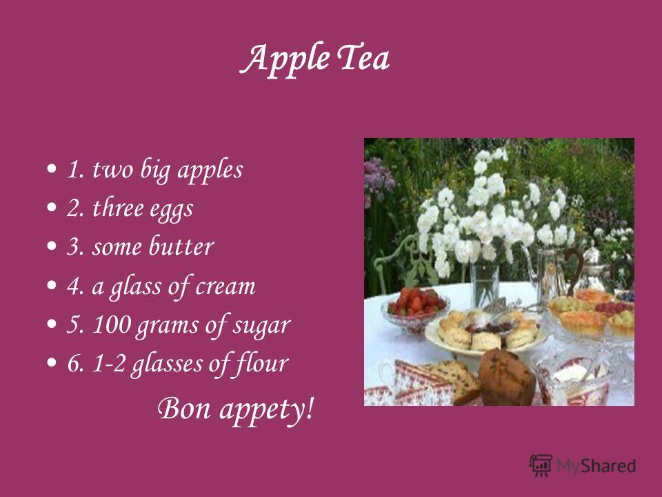 Apple Tea 1. two big apples 2. three eggs 3. some butter 4. a glass of cream 5. 100 grams of sugar 6. 1-2 glasses of flour Bon appety!