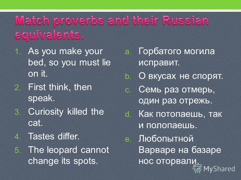 1. As you make your bed, so you must lie on it. 2. First think, then speak. 3. Curiosity killed the cat. 4. Tastes differ. 5. The leopard cannot change its spots. a. Горбатого могила исправит. b. О вкусах не спорят. c. Семь раз отмерь, один раз отреж