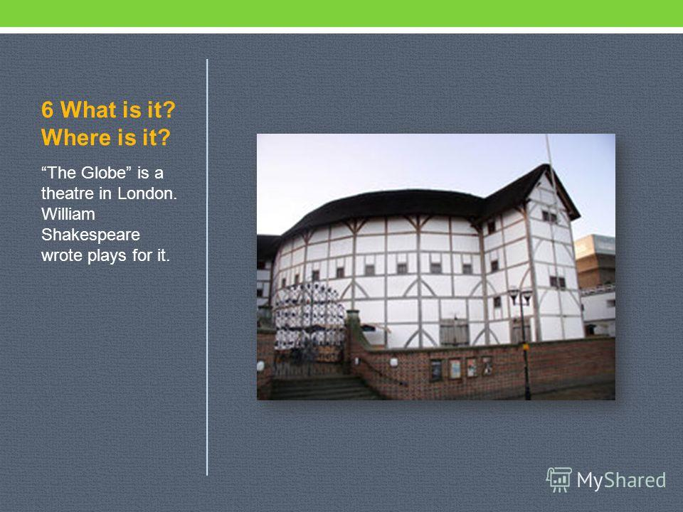 6 What is it? Where is it? The Globe is a theatre in London. William Shakespeare wrote plays for it.