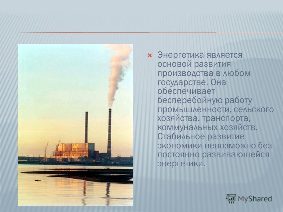 Энергетика является основой развития производства в любом государстве. Она обеспечивает бесперебойную работу промышленности, сельского хозяйства, транспорта, коммунальных хозяйств. Стабильное развитие экономики невозможно без постоянно развивающейся