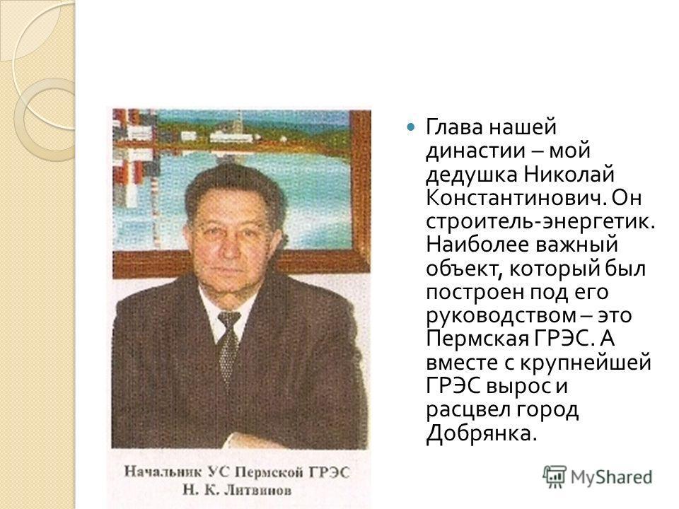Глава нашей династии – мой дедушка Николай Константинович. Он строитель - энергетик. Наиболее важный объект, который был построен под его руководством – это Пермская ГРЭС. А вместе с крупнейшей ГРЭС вырос и расцвел город Добрянка.