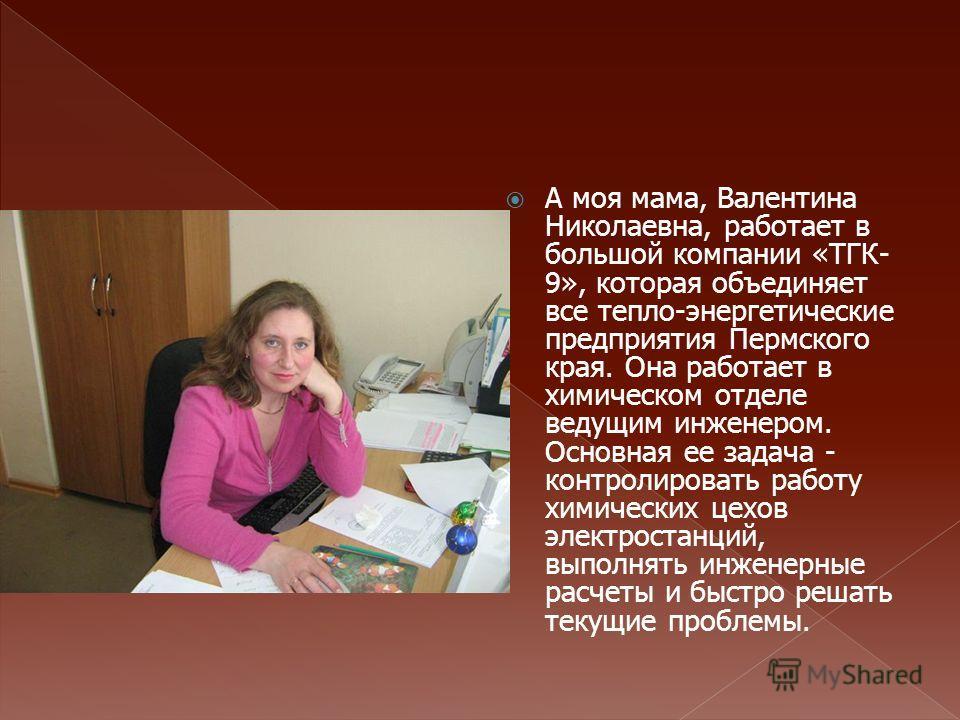 А моя мама, Валентина Николаевна, работает в большой компании «ТГК- 9», которая объединяет все тепло-энергетические предприятия Пермского края. Она работает в химическом отделе ведущим инженером. Основная ее задача - контролировать работу химических