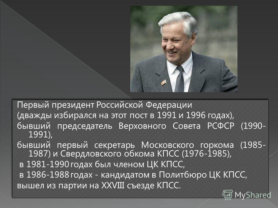 Первый президент Российской Федерации (дважды избирался на этот пост в 1991 и 1996 годах), бывший председатель Верховного Совета РСФСР (1990- 1991), бывший первый секретарь Московского горкома (1985- 1987) и Свердловского обкома КПСС (1976-1985), в 1