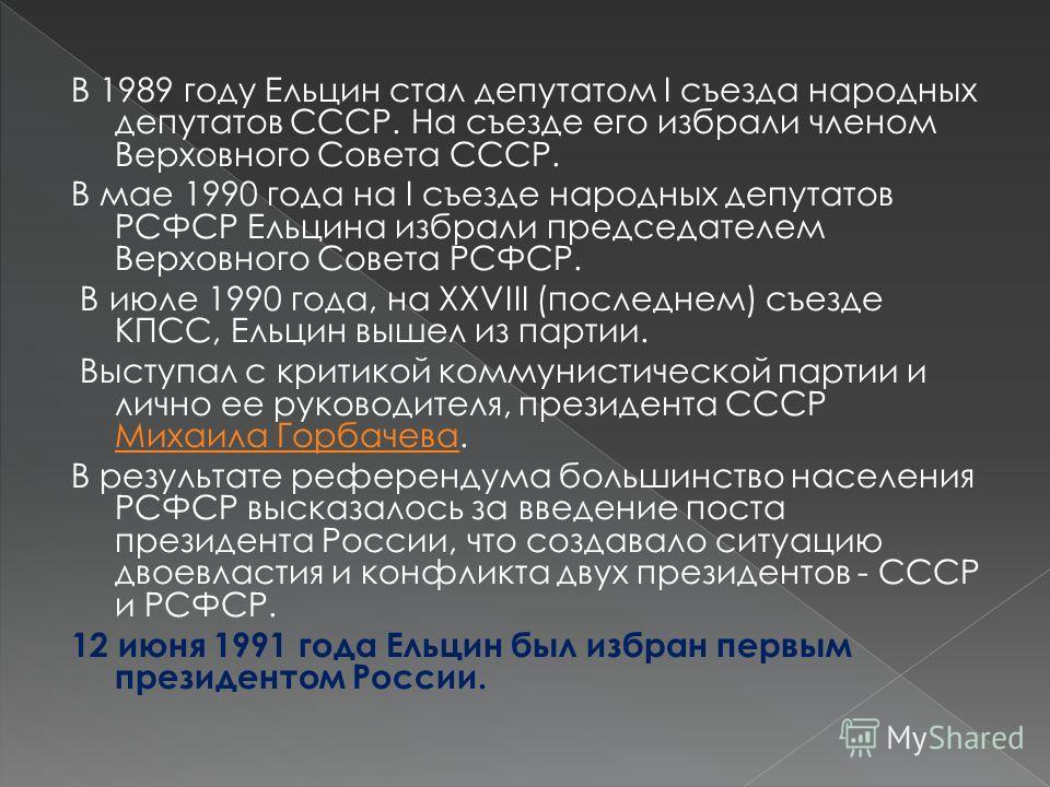 В 1989 году Ельцин стал депутатом I съезда народных депутатов СССР. На съезде его избрали членом Верховного Совета СССР. В мае 1990 года на I съезде народных депутатов РСФСР Ельцина избрали председателем Верховного Совета РСФСР. В июле 1990 года, на