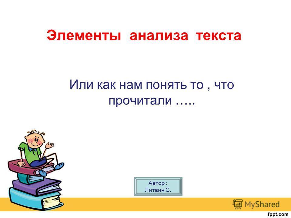 Элементы анализа текста Или как нам понять то, что прочитали ….. Автор : Литвин С.