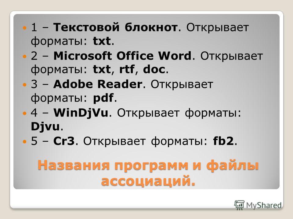 Названия программ и файлы ассоциаций. 1 – Текстовой блокнот. Открывает форматы: txt. 2 – Microsoft Office Word. Открывает форматы: txt, rtf, doc. 3 – Adobe Reader. Открывает форматы: pdf. 4 – WinDjVu. Открывает форматы: Djvu. 5 – Cr3. Открывает форма
