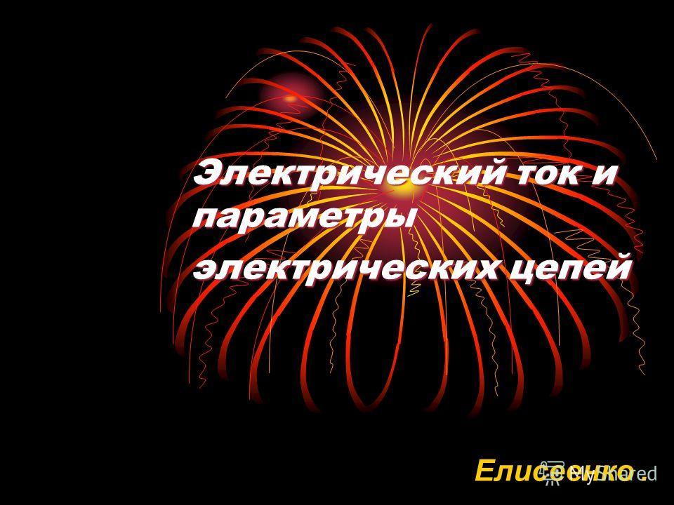 Электрический ток и параметры электрических цепей Елисеенко.