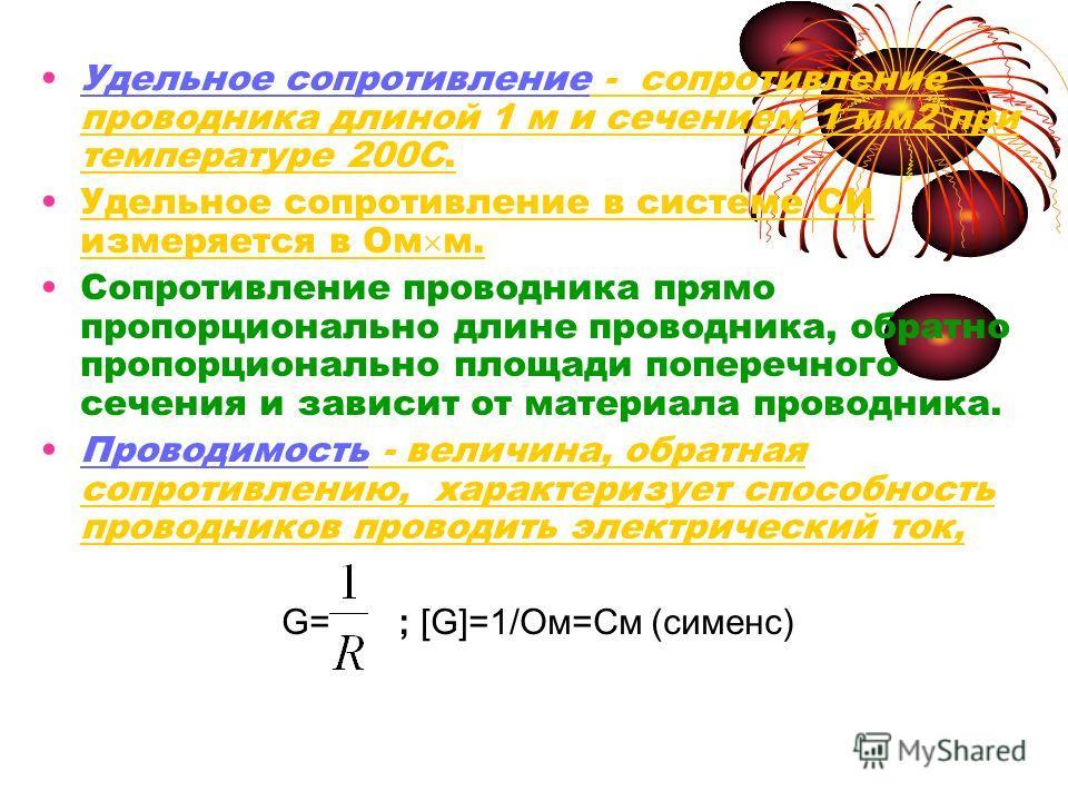 Удельное сопротивление - сопротивление проводника длиной 1 м и сечением 1 мм 2 при температуре 200С. Удельное сопротивление в системе СИ измеряется в Ом м. Сопротивление проводника прямо пропорционально длине проводника, обратно пропорционально площа