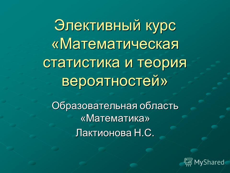 Элективный курс «Математическая статистика и теория вероятностей» Образовательная область «Математика» Лактионова Н.С.