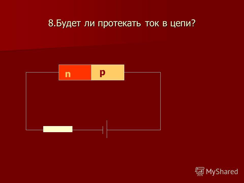 8. Будет ли протекать ток в цепи? n p
