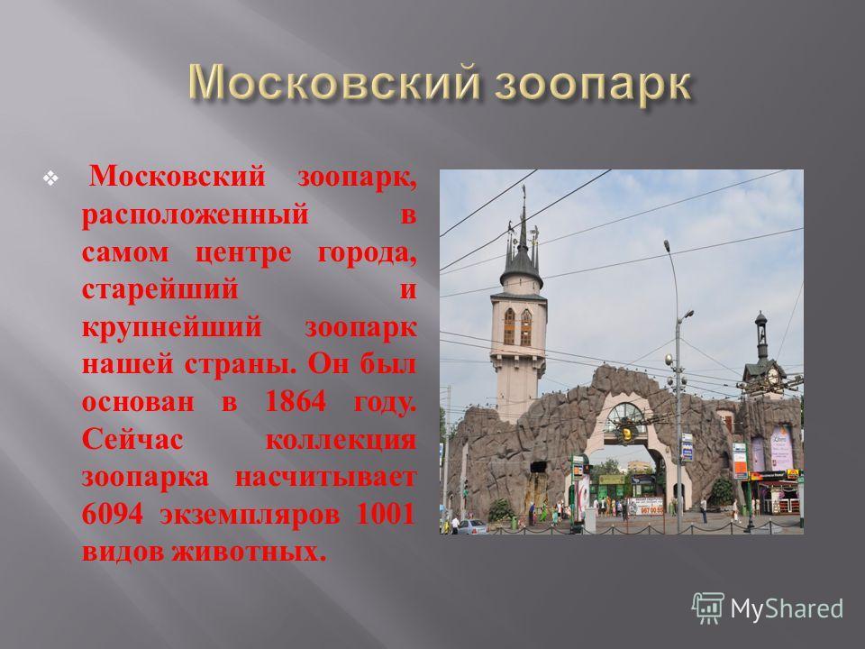 Московский зоопарк, расположенный в самом центре города, старейший и крупнейший зоопарк нашей страны. Он был основан в 1864 году. Сейчас коллекция зоопарка насчитывает 6094 экземпляров 1001 видов животных.