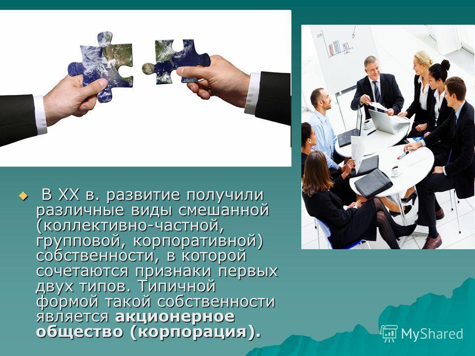 В XX в. развитие получили различные виды смешанной (коллективно-частной, групповой, корпоративной) собственности, в которой сочетаются признаки первых двух типов. Типичной формой такой собственности является акционерное общество (корпорация). В XX в.