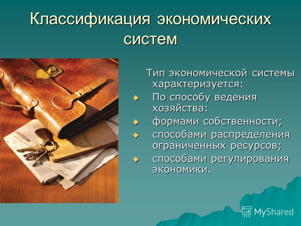 Классификация экономических систем Тип экономической системы характеризуется: Тип экономической системы характеризуется: По способу ведения хозяйства: По способу ведения хозяйства: формами собственности; формами собственности; способами распределения