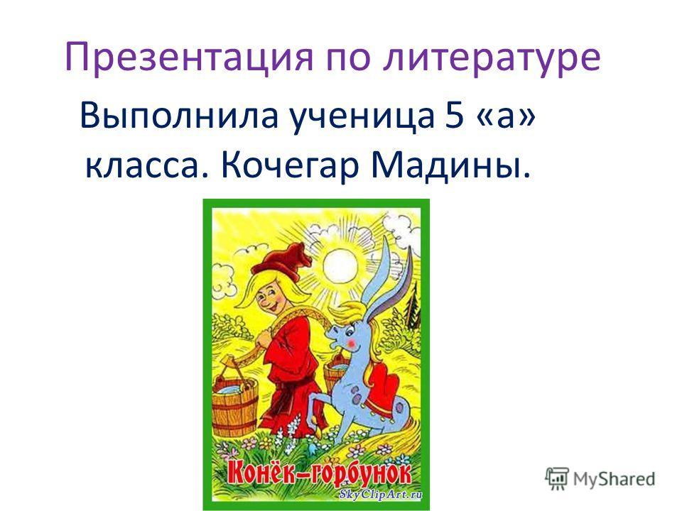 Презентация по литературе Выполнила ученица 5 «а» класса. Кочегар Мадины.