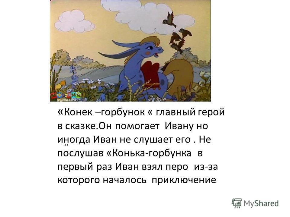 .. « Конек –горбунок « главный герой в сказке.Он помогает Ивану но иногда Иван не слушает его. Не послушав «Конька-горбунка в первый раз Иван взял перо из-за которого началось приключение