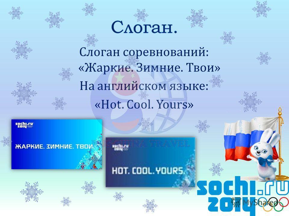 Слоган соревнований: «Жаркие. Зимние. Твои» На английском языке: «Hot. Cool. Yours»