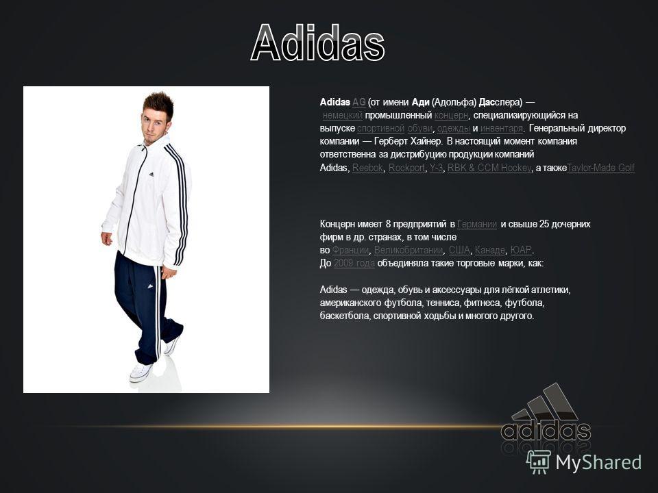 Adidas AG (от имени Ади (Адольфа) Дас слера) немецкий промышленный концерн, специализирующийся на выпуске спортивной обуви, одежды и инвентаря. Генеральный директор компании Герберт Хайнер. В настоящий момент компания ответственна за дистрибуцию прод