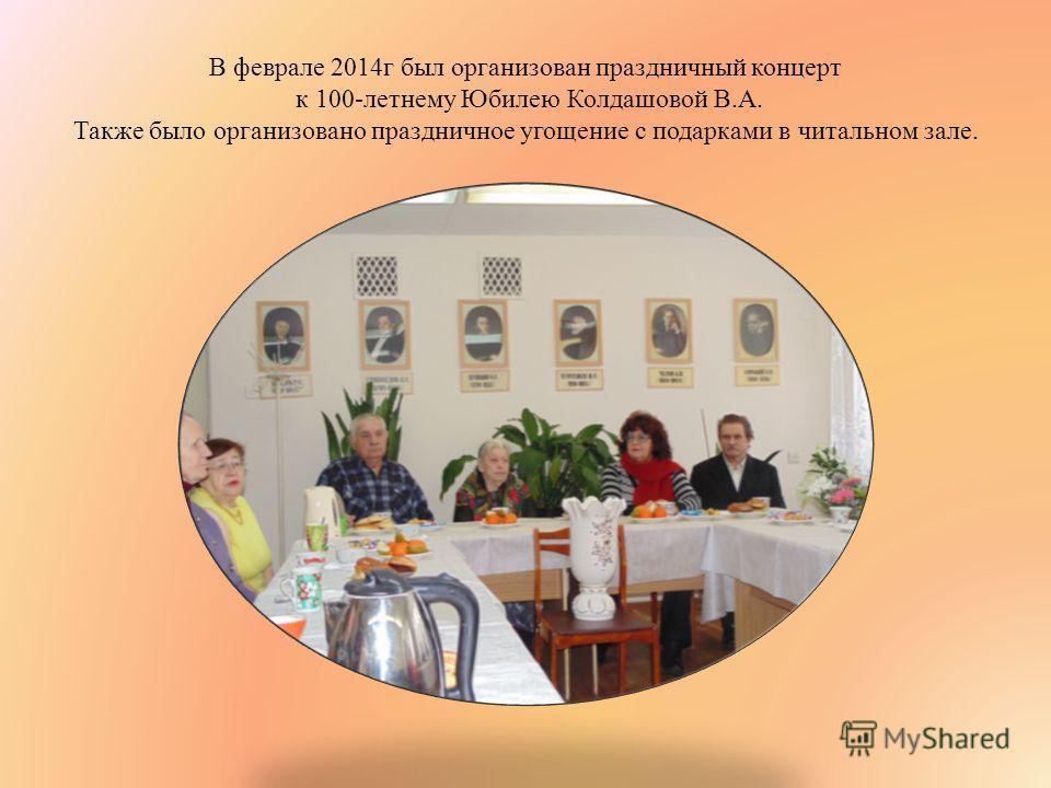 В феврале 2014 г был организован праздничный концерт к 100-летнему Юбилею Колдашовой В.А. Также было организовано праздничное угощение с подарками в читальном зале.