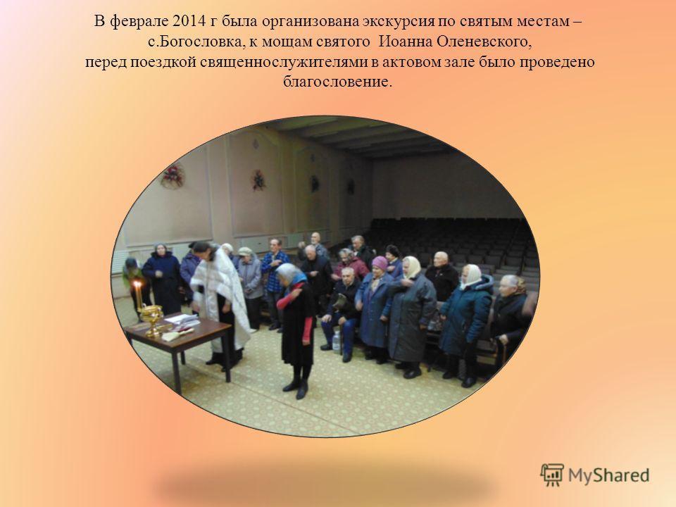 В феврале 2014 г была организована экскурсия по святым местам – с.Богословка, к мощам святого Иоанна Оленевского, перед поездкой священнослужителями в актовом зале было проведено благословение.
