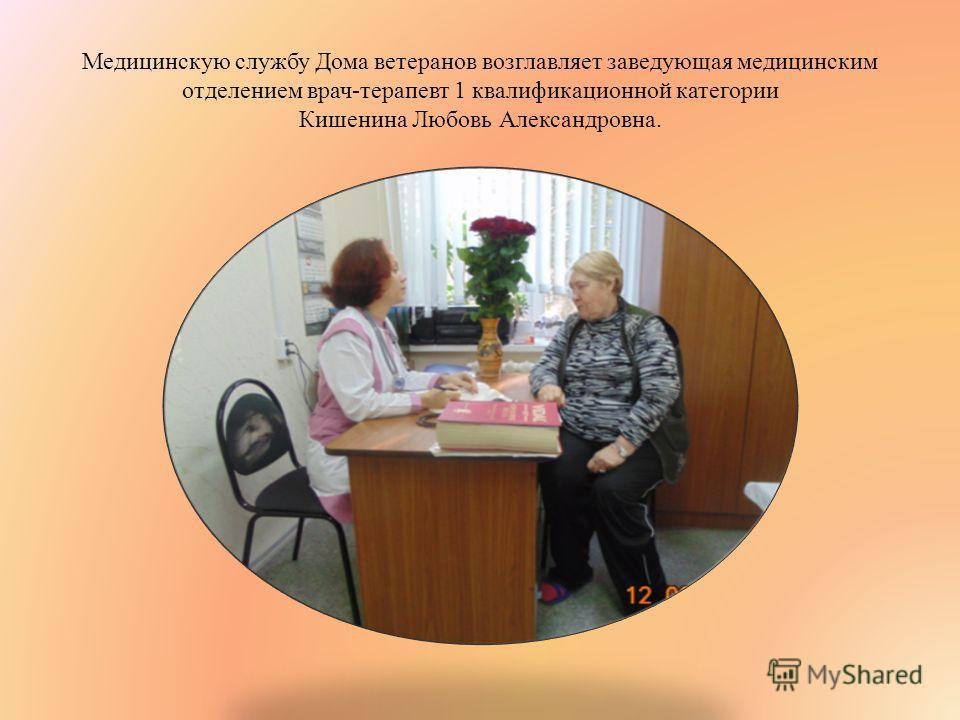 Медицинскую службу Дома ветеранов возглавляет заведующая медицинским отделением врач-терапевт 1 квалификационной категории Кишенина Любовь Александровна.
