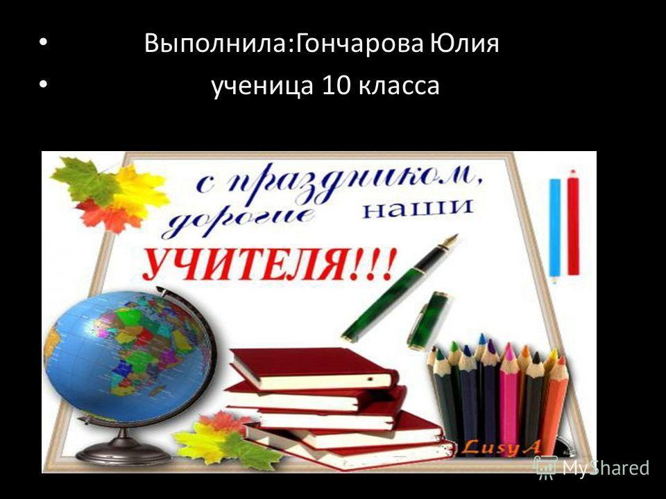 Выполнила:Гончарова Юлия ученица 10 класса.