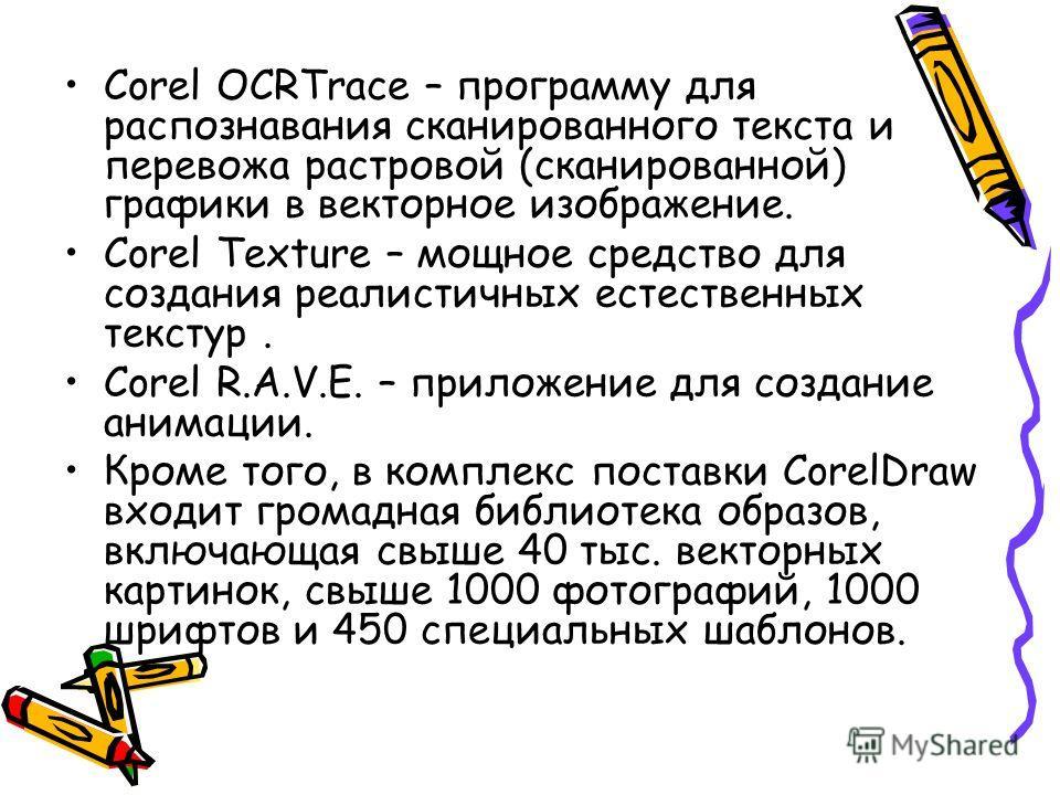 Corel OCRTrace – программу для распознавания сканированного текста и перевода растровой (сканированной) графики в векторное изображение. Corel Texture – мощное средство для создания реалистичных естественных текстур. Corel R.A.V.E. – приложение для с