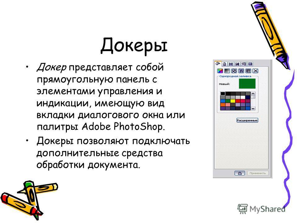 Докеры Докер представляет собой прямоугольную панель с элементами управления и индикации, имеющую вид вкладки диалогового окна или палитры Adobe PhotoShop. Докеры позволяют подключать дополнительные средства обработки документа.