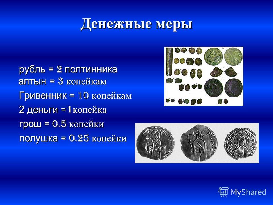 Денежные меры рубль = 2 полтинника алтын = 3 копейкам рубль = 2 полтинника алтын = 3 копейкам Гривенник = 10 копейкам Гривенник = 10 копейкам 2 деньги =1 копейка 2 деньги =1 копейка грош = 0.5 копейки грош = 0.5 копейки полушка = 0.25 копейки полушка