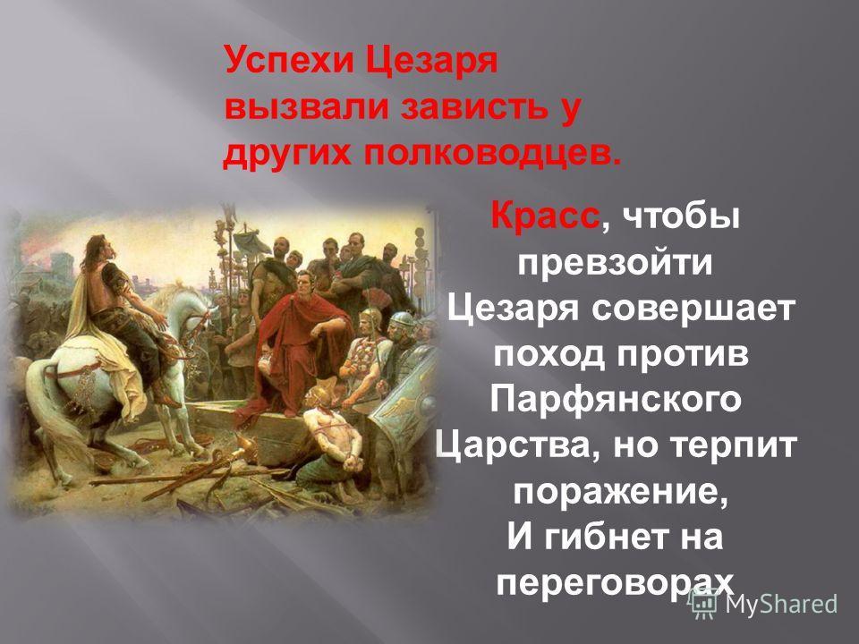 Красс, чтобы превзойти Цезаря совершает поход против Парфянского Царства, но терпит поражение, И гибнет на переговорах Успехи Цезаря вызвали зависть у других полководцев.