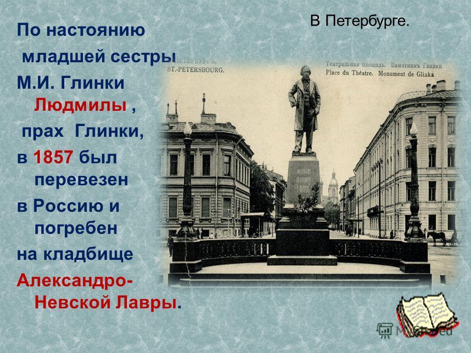 По настоянию младшей сестры М.И. Глинки Людмилы, прах Глинки, в 1857 был перевезен в Россию и погребен на кладбище Александро- Невской Лавры. В Петербурге.