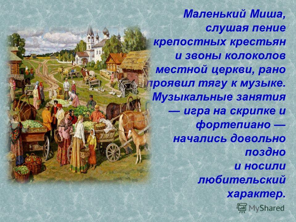 Маленький Миша, слушая пение крепостных крестьян и звоны колоколов местной церкви, рано проявил тягу к музыке. Музыкальные занятия игра на скрипке и фортепиано начались довольно поздно и носили любительский характер.