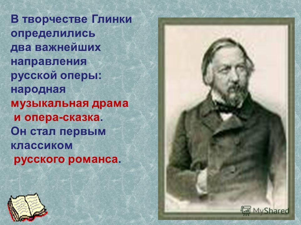 В творчестве Глинки определились два важнейших направления русской оперы: народная музыкальная драма и опера-сказка. Он стал первым классиком русского романса.