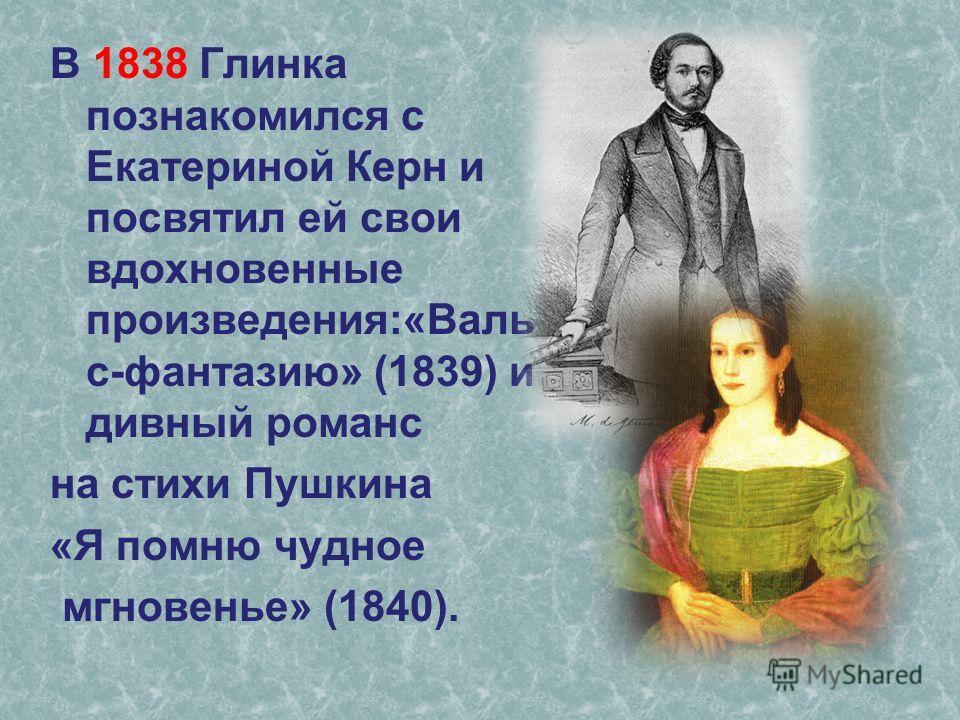 В 1838 Глинка познакомился с Екатериной Керн и посвятил ей свои вдохновенные произведения:«Валь с-фантазию» (1839) и дивный романс на стихи Пушкина «Я помню чудное мгновенье» (1840).