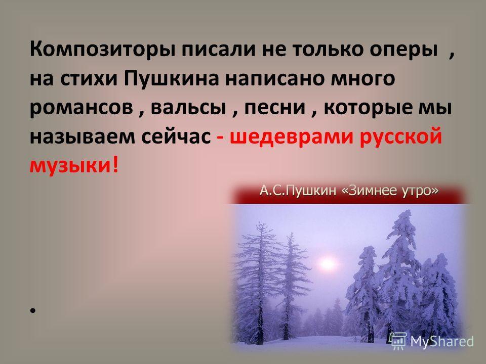 Композиторы писали не только оперы, на стихи Пушкина написано много романсов, вальсы, песни, которые мы называем сейчас - шедеврами русской музыки!