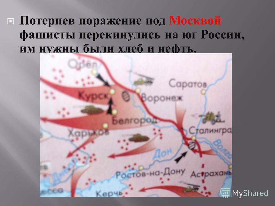 Потерпев поражение под Москвой фашисты перекинулись на юг России, им нужны были хлеб и нефть.