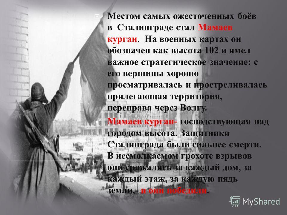 Местом самых ожесточенных боёв в Сталинграде стал Мамаев курган. На военных картах он обозначен как высота 102 и имел важное стратегическое значение : с его вершины хорошо просматривалась и простреливалась прилегающая территория, переправа через Волг