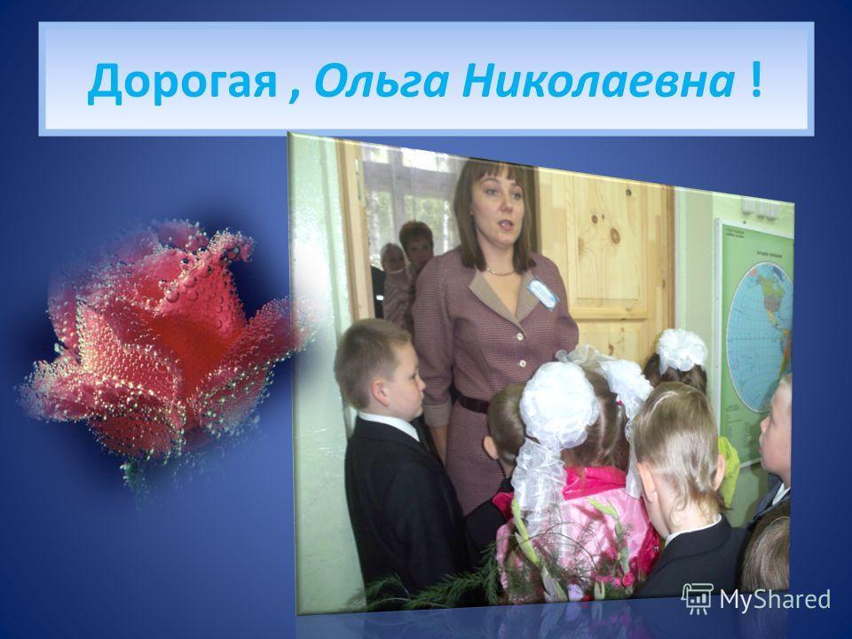 Дорогая, Ольга Николаевна !