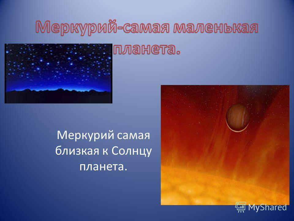 Меркурий самая близкая к Солнцу планета.