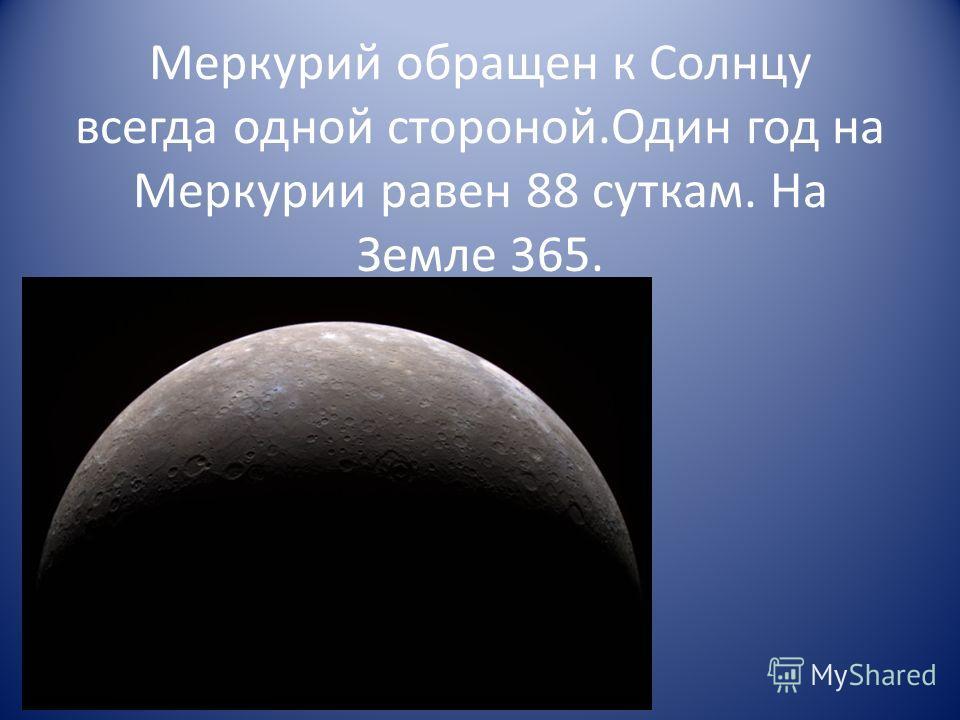 Меркурий обращен к Солнцу всегда одной стороной.Один год на Меркурии равен 88 суткам. На Земле 365.