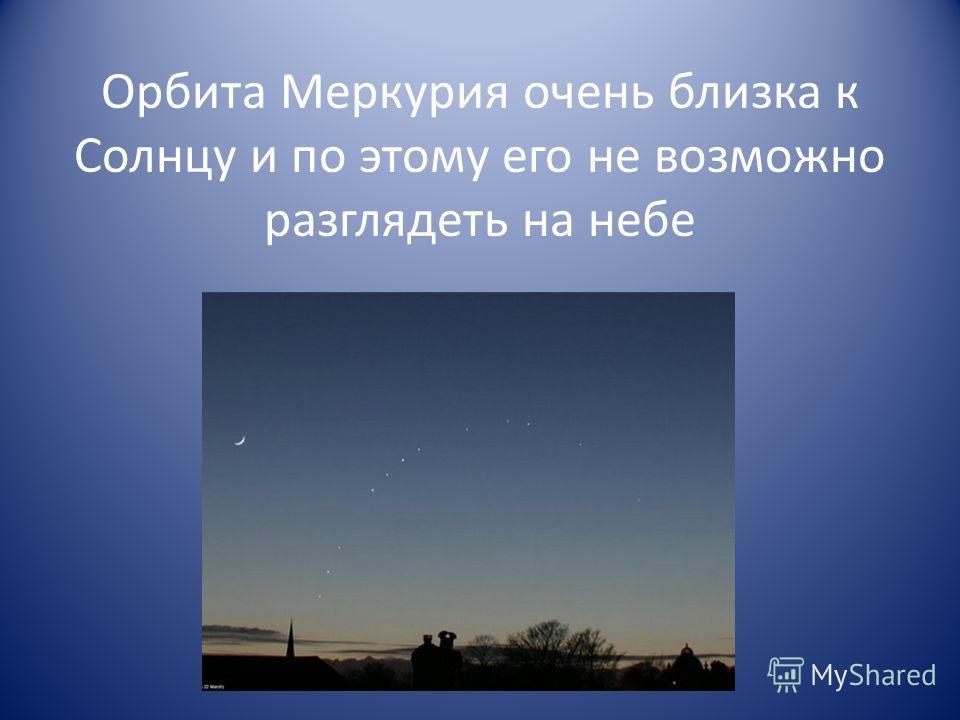 Орбита Меркурия очень близка к Солнцу и по этому его не возможно разглядеть на небе