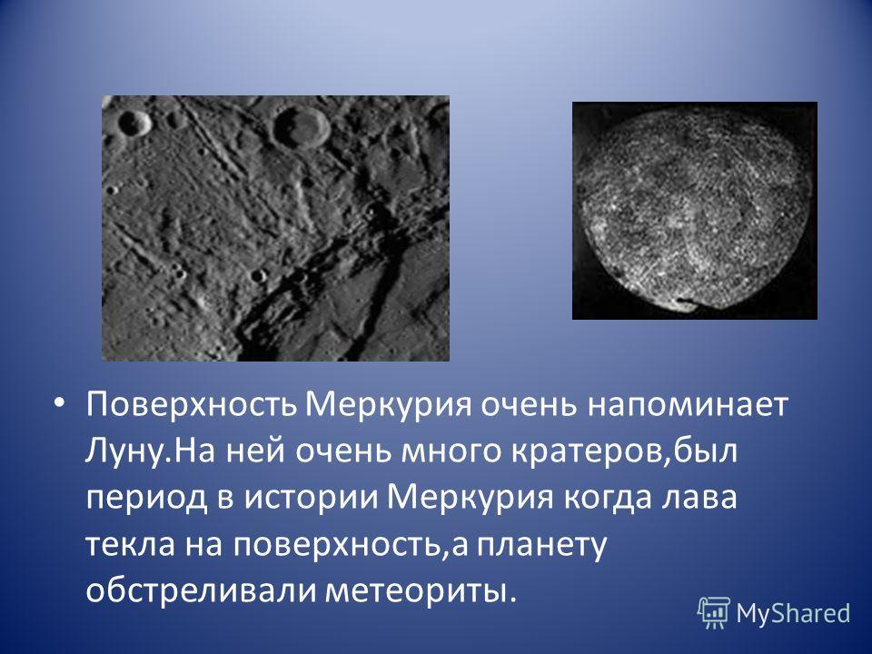 Поверхность Меркурия очень напоминает Луну.На ней очень много кратеров,был период в истории Меркурия когда лава текла на поверхность,а планету обстреливали метеориты.