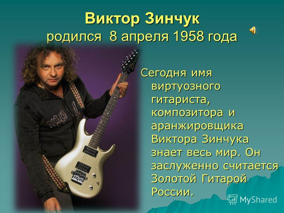 Виктор Зинчук родился 8 апреля 1958 года Сегодня имя виртуозного гитариста, композитора и аранжировщика Виктора Зинчука знает весь мир. Он заслуженно считается Золотой Гитарой России.