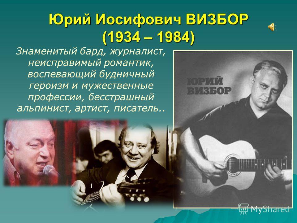 Юрий Иосифович ВИЗБОР (1934 – 1984) Знаменитый бард, журналист, неисправимый романтик, воспевающий будничный героизм и мужественные профессии, бесстрашный альпинист, артист, писатель..