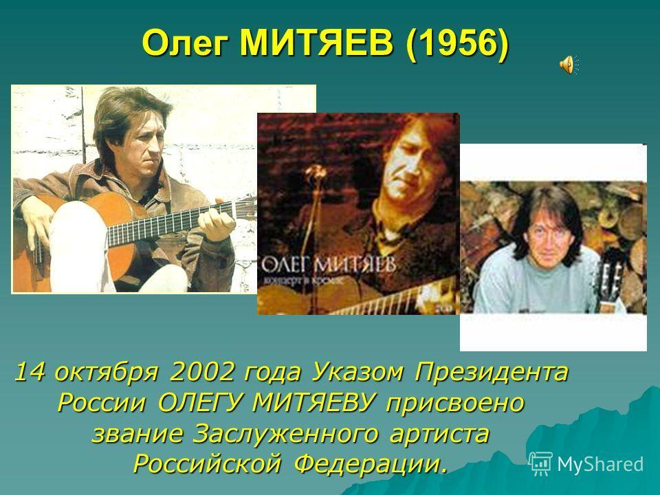 Олег МИТЯЕВ (1956) 14 октября 2002 года Указом Президента России ОЛЕГУ МИТЯЕВУ присвоено звание Заслуженного артиста Российской Федерации.