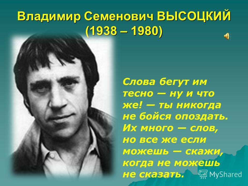 Владимир Семенович ВЫСОЦКИЙ (1938 – 1980) Слова бегут им тесно ну и что же! ты никогда не бойся опоздать. Их много слов, но все же если можешь скажи, когда не можешь не сказать.