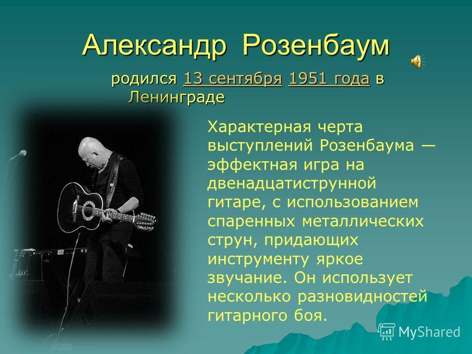 Александр Розенбаум родился 13 сентября 1951 года в Ленинграде 13 сентября 1951 года 13 сентября 1951 года Характерная черта выступлений Розенбаума эффектная игра на двенадцатиструнной гитаре, с использованием спаренных металлических струн, придающих
