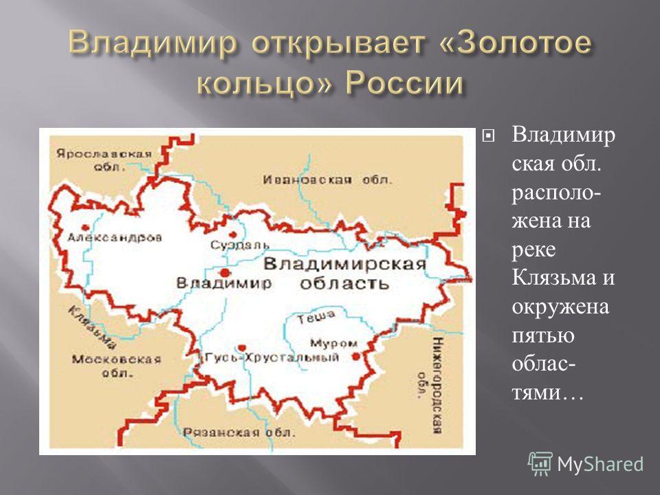 Владимир ская обл. расположена на реке Клязьма и окружена пятью областями …