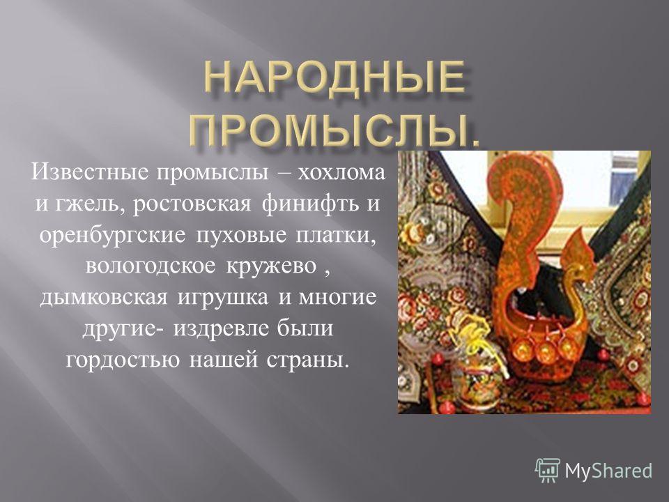 Известные промыслы – хохлома и гжель, ростовская финифть и оренбургские пуховые платки, вологодское кружево, дымковская игрушка и многие другие - издревле были гордостью нашей страны.
