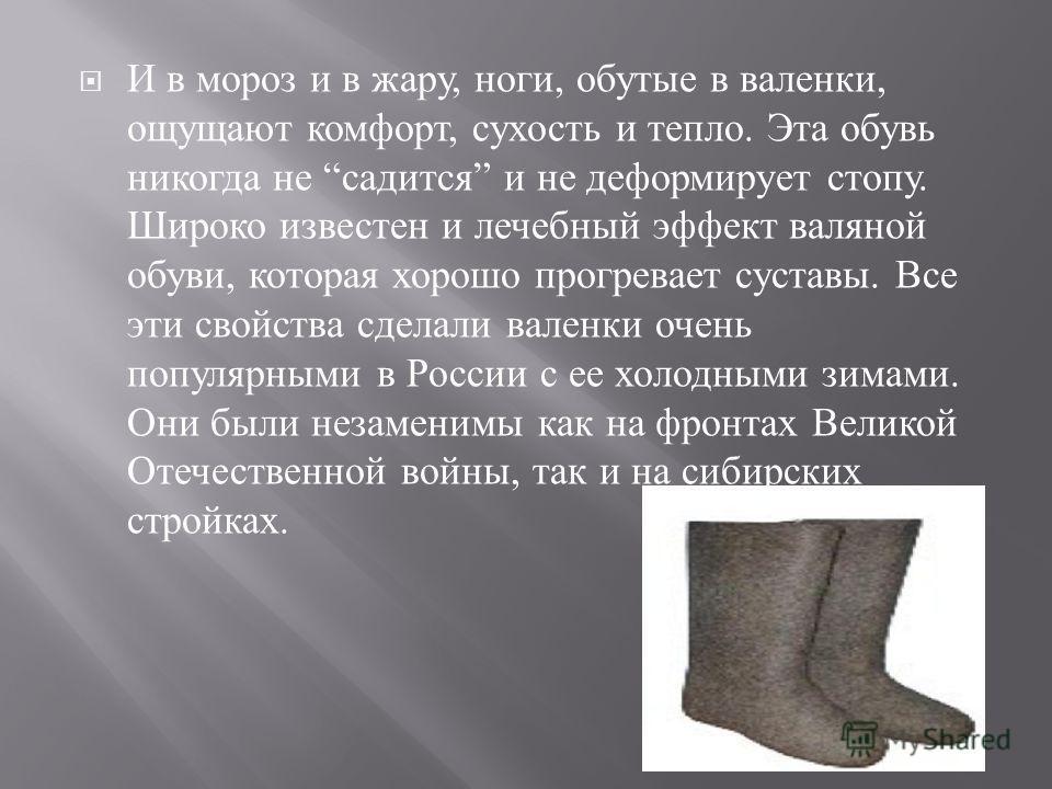 И в мороз и в жару, ноги, обутые в валенки, ощущают комфорт, сухость и тепло. Эта обувь никогда не садится и не деформирует стопу. Широко известен и лечебный эффект валяной обуви, которая хорошо прогревает суставы. Все эти свойства сделали валенки оч
