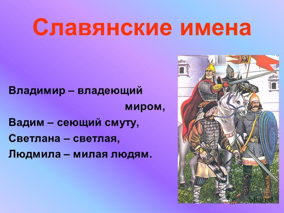 Славянские имена Владимир – владеющий миром, Вадим – сеющий смуту, Светлана – светлая, Людмила – милая людям.